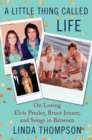 A Little Thing Called Life : On Loving Elvis Presley, Bruce Jenner, and Songs in Between - eBook
