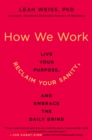 How We Work : Live Your Purpose, Reclaim Your Sanity, and Embrace the Daily Grind - Book
