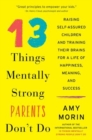 13 Things Mentally Strong Parents Don't Do : Raising Self-Assured Children and Training Their Brains for a Life of Happiness, Meaning, and Success - Book