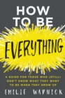 How to Be Everything : A Guide for Those Who (Still) Don't Know What They Want to Be When They Grow Up - eBook
