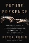 Future Presence : How Virtual Reality Is Changing Human Connection, Intimacy, and the Limits of Ordinary Life - Book