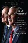 The Last Republicans : Inside the Extraordinary Relationship Between George H.W. Bush and George W. Bush - Book