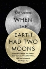 When the Earth Had Two Moons : Cannibal Planets, Icy Giants, Dirty Comets, Dreadful Orbits, and the Origins of the Night Sky - Book
