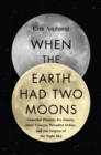 When the Earth Had Two Moons : Cannibal Planets, Icy Giants, Dirty Comets, Dreadful Orbits, and the Origins of the Night Sky - eBook