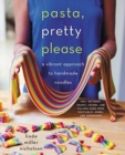 Pasta, Pretty Please : A Vibrant Approach to Handmade Noodles - Book