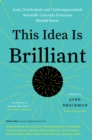 This Idea Is Brilliant : Lost, Overlooked, and Underappreciated Scientific Concepts Everyone Should Know - eBook