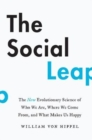The Social Leap : The New Evolutionary Science of Who We Are, Where We Come From, and What Makes Us Happy - Book