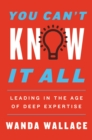 You Can't Know It All : Leading in the Age of Deep Expertise - eBook