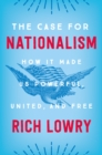 The Case for Nationalism : How It Made Us Powerful, United, and Free - eBook