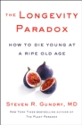 The Longevity Paradox : How to Die Young at a Ripe Old Age - eBook