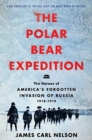 The Polar Bear Expedition : The Heroes of America's Forgotten Invasion of Russia, 1918-1919 - Book