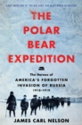 The Polar Bear Expedition : The Heroes of America's Forgotten Invasion of Russia, 1918-1919 - eBook