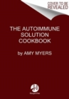 The Autoimmune Solution Cookbook : Over 150 Delicious Recipes to Prevent and Reverse the Full Spectrum of Inflammatory Symptoms and Diseases - Book