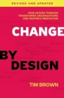 Change by Design, Revised and Updated : How Design Thinking Transforms Organizations and Inspires Innovation - Book