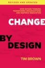Change by Design, Revised and Updated : How Design Thinking Transforms Organizations and Inspires Innovation - eBook