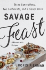 Savage Feast : Three Generations, Two Continents, and Dinner Table (A Memoir with Recipes) - eBook