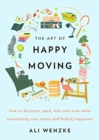 The Art of Happy Moving : How to Declutter, Pack, and Start Over While Maintaining Your Sanity and Finding Happiness - Book