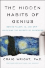 The Hidden Habits of Genius : Beyond Talent, IQ, and Grit-Unlocking the Secrets of Greatness - eBook