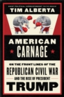 American Carnage : On the Front Lines of the Republican Civil War and the Rise of President Trump - Book