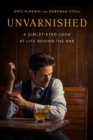 Unvarnished : A Gimlet-eyed Look at Life Behind the Bar