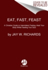Eat, Fast, Feast: Heal Your Body While Feeding Your Soul-A Christian Guide to Fasting - Book