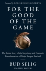 For the Good of the Game : The Inside Story of the Surprising and Dramatic Transformation of Major League Baseball - eBook