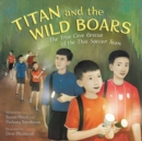 Titan and the Wild Boars : The True Cave Rescue of the Thai Soccer Team - Book