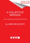 A Collective Bargain : Unions, Organizing, and the Fight for Democracy - Book