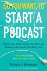 So You Want to Start a Podcast : Finding Your Voice, Telling Your Story, and Building a Community That Will Listen - Book