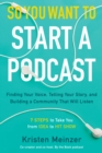 So You Want to Start a Podcast : Finding Your Voice, Telling Your Story, and Building a Community That Will Listen - eBook
