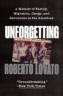 Unforgetting : A Memoir of Family, Migration, Gangs, and Revolution in the Americas - eBook