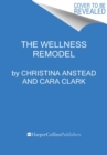 The Wellness Remodel : A Guide to Rebooting How You Eat, Move, and Feed Your Soul - Book
