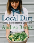 Local Dirt : Seasonal Recipes for Eating Close to Home