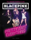 BLACKPINK: Pretty Isn't Everything (The Ultimate Unofficial Guide) - Book