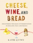 Cheese, Wine, and Bread : Discovering the Magic of Fermentation in England, Italy, and France
