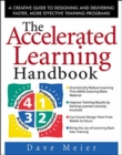 The Accelerated Learning Handbook: A Creative Guide to Designing and Delivering Faster, More Effective Training Programs - Book