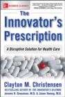 The Innovator's Prescription: A Disruptive Solution for Health Care - eBook