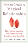 How to Create a Magical Relationship: The 3 Simple Ideas that Will Instantaneously Transform Your Love Life - eBook