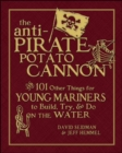 The Anti-Pirate Potato Cannon : And 101 Other Things for Young Mariners to Build, Try, and Do on the Water - Book