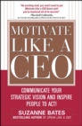 Motivate Like a CEO:  Communicate Your Strategic Vision and Inspire People to Act! : Communicate Your Strategic Vision and Inspire People to Act! - eBook