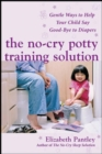 The No-Cry Potty Training Solution: Gentle Ways to Help Your Child Say Good-Bye to Diapers : Gentle Ways to Help Your Child Say Good-Bye to Diapers - eBook