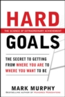 Hard Goals : The Secret to Getting from Where You Are to Where You Want to Be - eBook