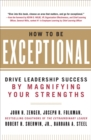 How to Be Exceptional:  Drive Leadership Success By Magnifying Your Strengths : Drive Leadership Success By Magnifying Your Strengths - eBook