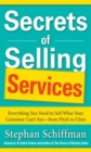 Secrets of Selling Services: Everything You Need to Sell What Your Customer Can t See from Pitch to Close : Everything You Need to Sell What Your Customer Can't See--from Pitch to Close - eBook