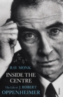 Inside The Centre : The Life of J. Robert Oppenheimer - Book