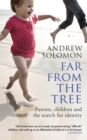 Far From The Tree : Parents, Children and the Search for Identity - Book