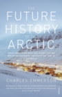 The Future History of the Arctic : How Climate, Resources and Geopolitics are Reshaping the North and Why it Matters to the World - Book