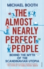 The Almost Nearly Perfect People : Behind the Myth of the Scandinavian Utopia - Book
