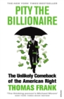 Pity the Billionaire : The Unlikely Comeback of the American Right - Book