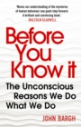 Before You Know It : The Unconscious Reasons We Do What We Do - Book